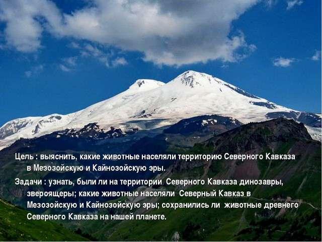 Цель : выяснить, какие животные населяли территорию Северного Кавказа в Мезоз...