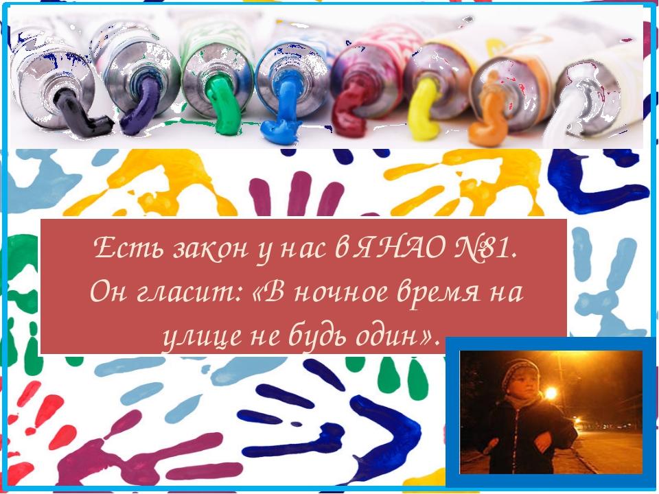 Есть закон у нас в ЯНАО №81. Он гласит: «В ночное время на улице не будь один».