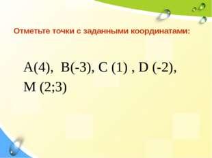 Отметьте точки с заданными координатами: А(4), В(-3), С (1) , D (-2), М (2;3)