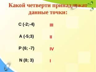 Какой четверти принадлежат данные точки: С (-2;-4) А (-5;3) Р (6; -7) N (8; 3