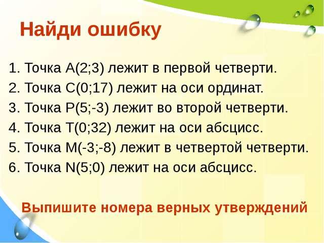 Найди ошибку 1. Точка А(2;3) лежит в первой четверти. 2. Точка С(0;17) лежит...