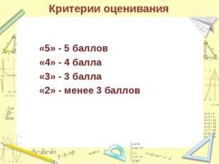 Критерии оценивания «5» - 5 баллов «4» - 4 балла «3» - 3 балла «2» - менее 3
