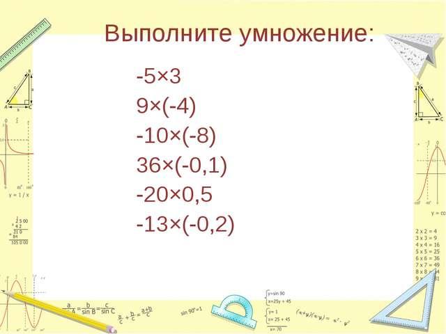 Выполните умножение: -5×3 9×(-4) -10×(-8) 36×(-0,1) -20×0,5 -13×(-0,2)