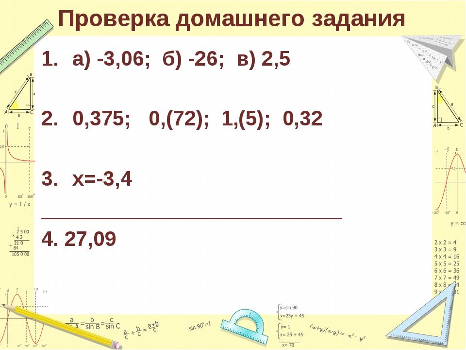 Проверка домашнего задания а) -3,06; б) -26; в) 2,5 0,375; 0,(72); 1,(5); 0,3...