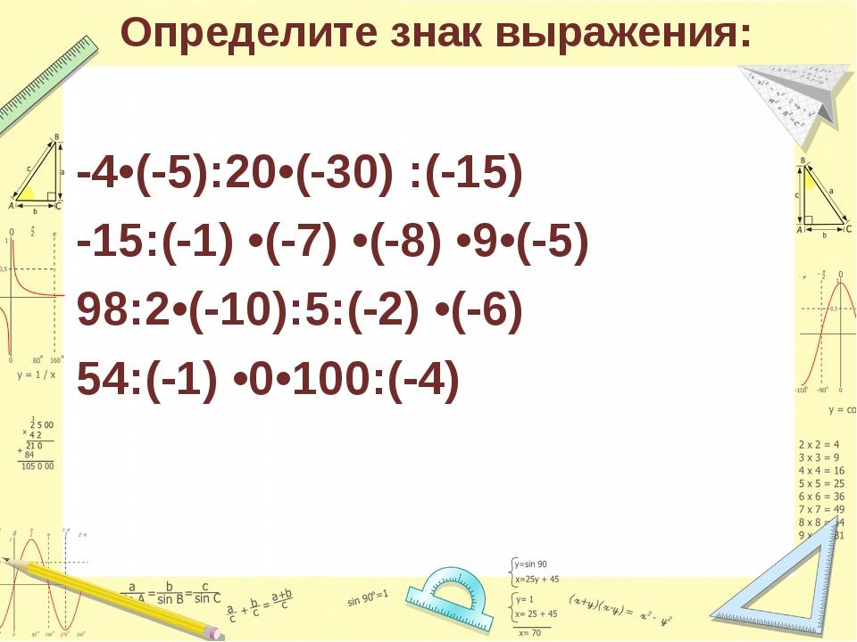 Определите знак выражения: -4•(-5):20•(-30) :(-15) -15:(-1) •(-7) •(-8) •9•(-...