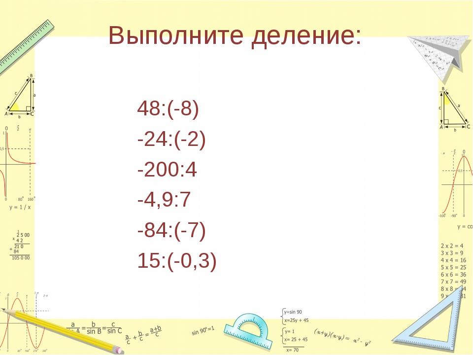 Выполните деление: 48:(-8) -24:(-2) -200:4 -4,9:7 -84:(-7) 15:(-0,3)
