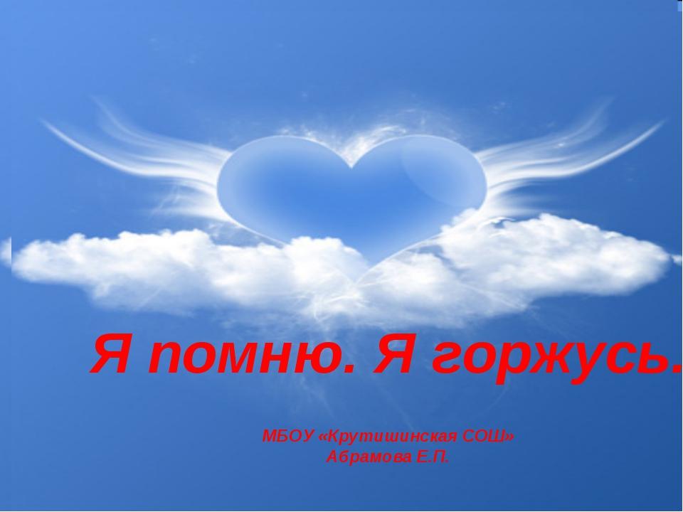 Классный час на тему «Память сердца» Я помню. Я горжусь. МБОУ «Крутишинская С...