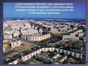 Сургут основан в 1954 году. Здесь проживает более 276 тысяч человек. 42 проце