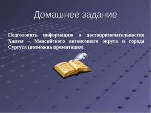 Домашнее задание Подготовить информацию о достопримечательностях Ханты – Манс