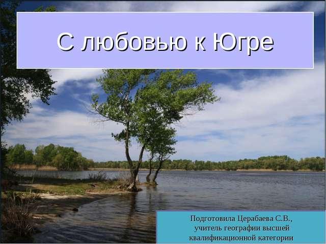 С любовью к Югре Подготовила Церабаева С.В., учитель географии высшей квалифи...