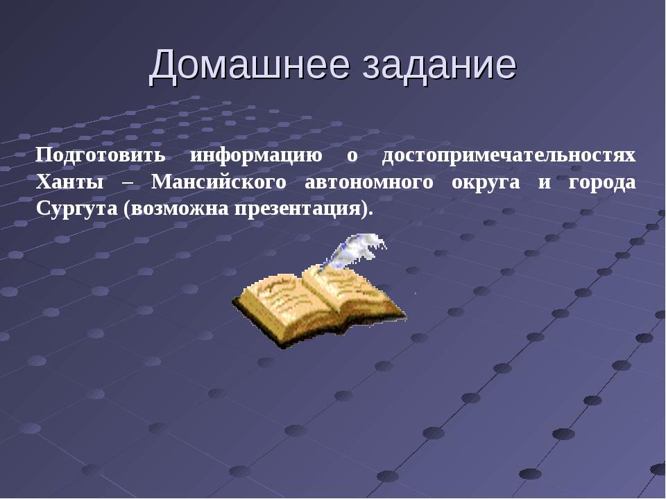 Домашнее задание Подготовить информацию о достопримечательностях Ханты – Манс...