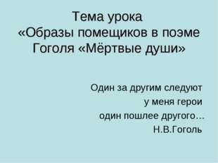 Тема урока «Образы помещиков в поэме Гоголя «Мёртвые души» Один за другим сле