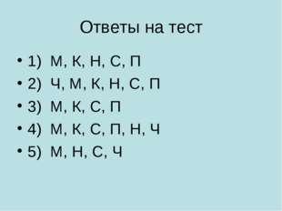 Ответы на тест 1) М, К, Н, С, П 2) Ч, М, К, Н, С, П 3) М, К, С, П 4) М, К, С,