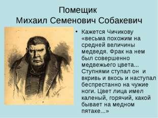 Помещик Михаил Семенович Собакевич Кажется Чичикову «весьма похожим на средне