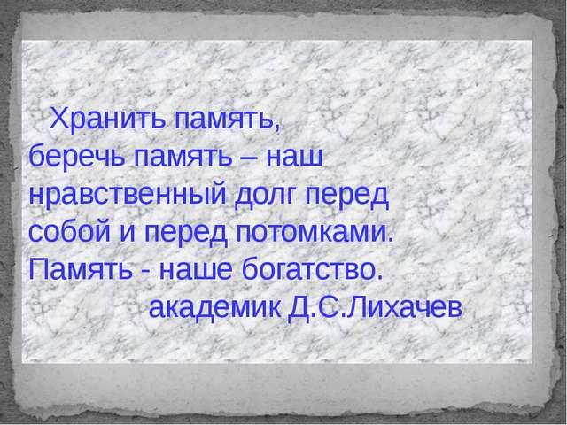 Хранить память, беречь память – наш нравственный долг перед собой и перед пот...
