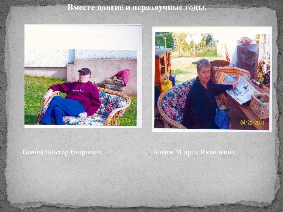 Блейм Виктор Егорович Блейм Марта Яковлевна Вместе долгие и неразлучные годы....
