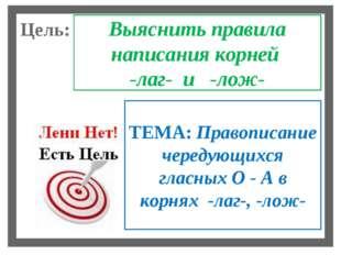 Цель: Выяснить правила написания корней -лаг- и -лож- ТЕМА: Правописание чере