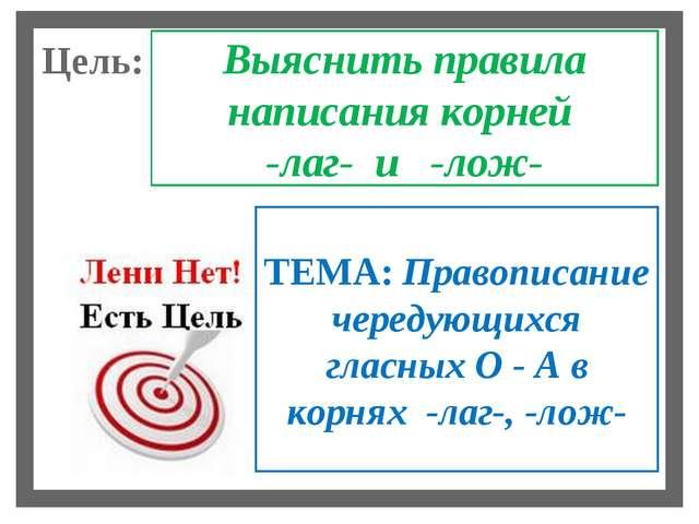 Цель: Выяснить правила написания корней -лаг- и -лож- ТЕМА: Правописание чере...