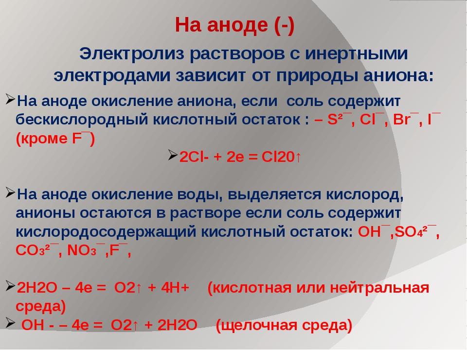На аноде (-) На аноде окисление аниона, если соль содержит бескислородный кис...
