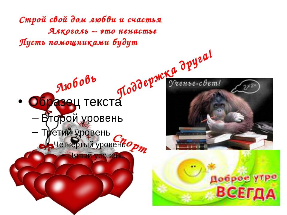 Строй свой дом любви и счастья Алкоголь – это ненастье Пусть помощниками буд...