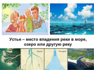 Устье – место впадения реки в море, озеро или другую реку