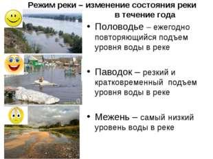 Режим реки – изменение состояния реки в течение года Половодье – ежегодно