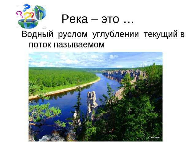 Река – это … Водный руслом углублении текущий в поток называемом