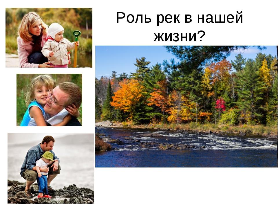 Роль рек в нашей жизни?