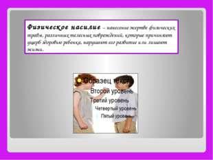 Физическое насилие – нанесение жертве физических травм, различных телесных п