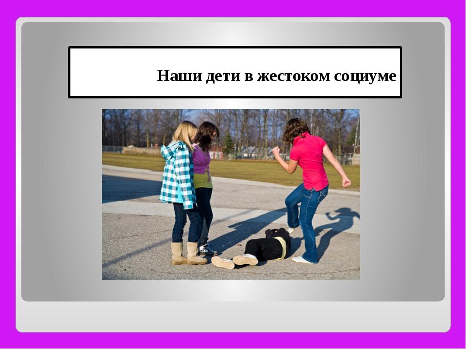 Наши дети в жестоком социуме