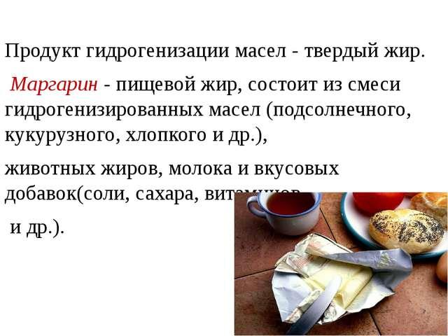 Продукт гидрогенизации масел - твердый жир. Маргарин - пищевой жир, состоит...