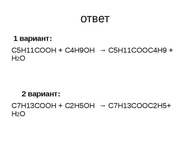 ответ 1 вариант: С5Н11СООН + С4Н9ОН → С5Н11СООС4Н9 + Н2О  2 вариант: С7Н13СО...