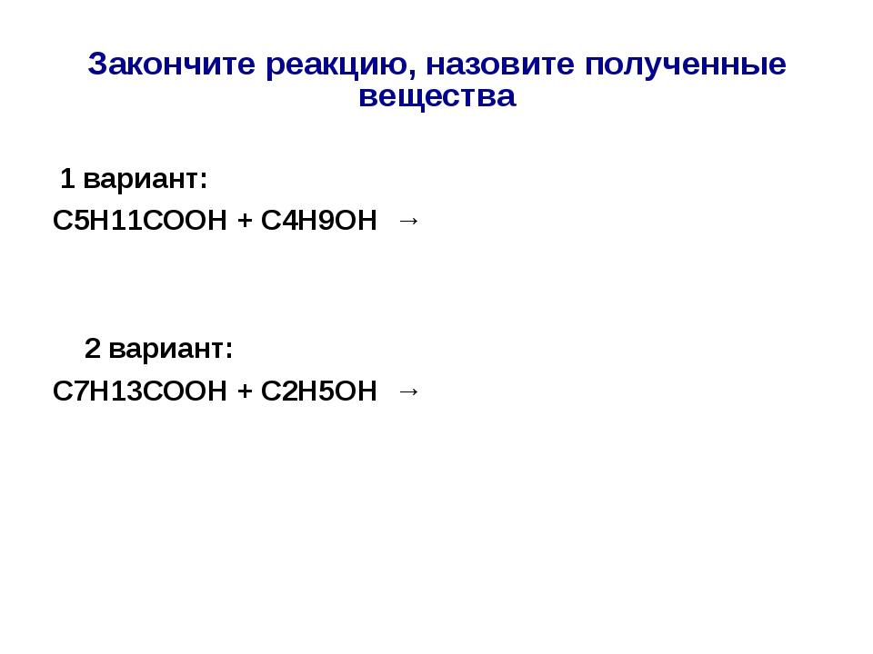 Закончите реакцию, назовите полученные вещества 1 вариант: С5Н11СООН + С4Н9О...