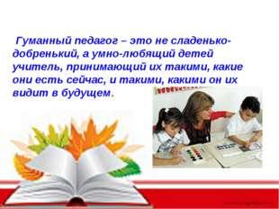 Гуманный педагог – это не сладенько-добренький, а умно-любящий детей учитель