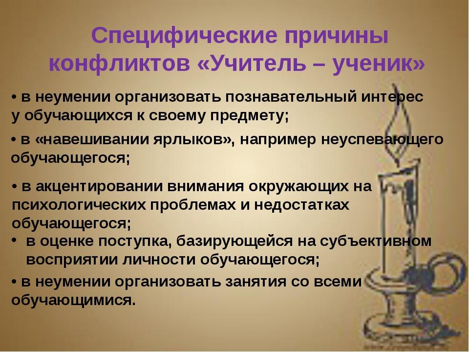 Специфические причины конфликтов «Учитель – ученик» • в неумении организовать...