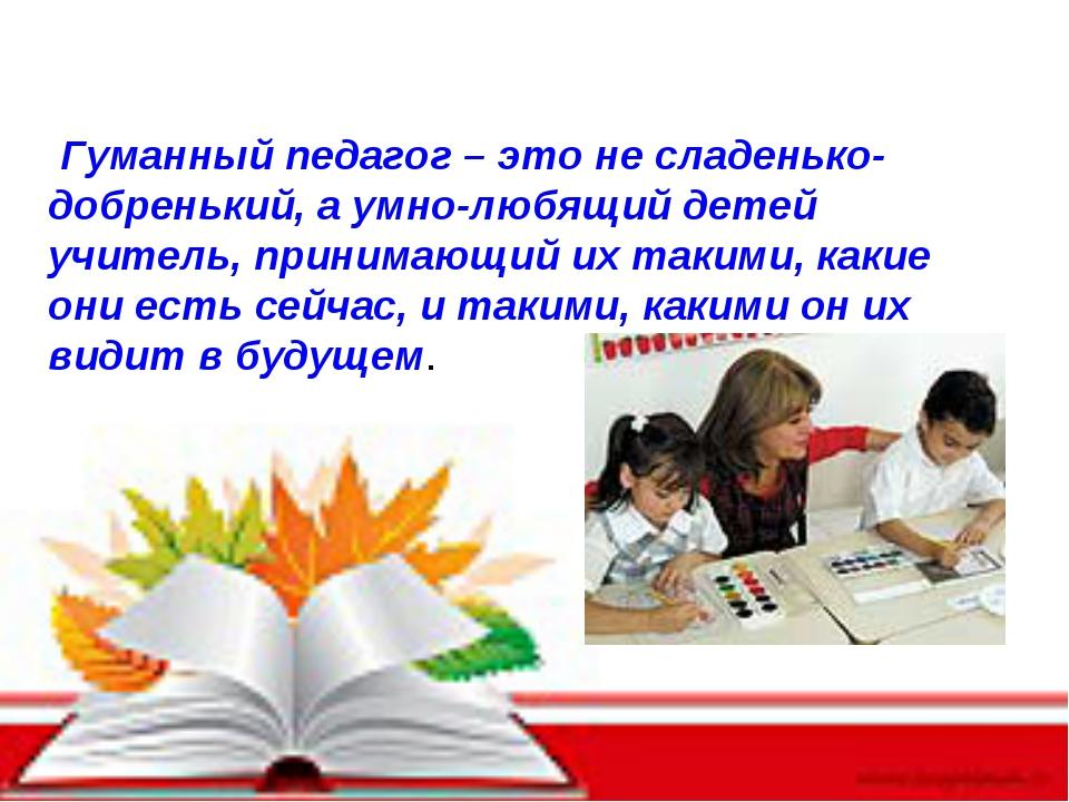 Гуманный педагог – это не сладенько-добренький, а умно-любящий детей учитель...