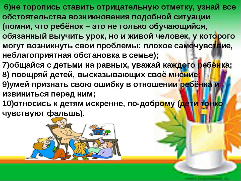 6)не торопись ставить отрицательную отметку, узнай все обстоятельства возник...
