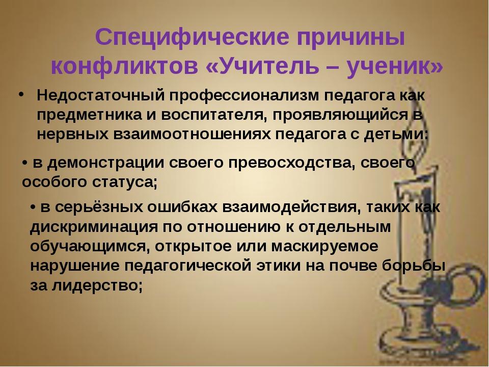 Специфические причины конфликтов «Учитель – ученик» Недостаточный профессиона...