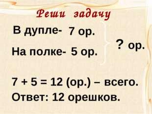 В дупле- На полке- 7 ор. 5 ор. ? ор. 7 + 5 = 12 (ор.) – Ответ: 12 орешков. вс