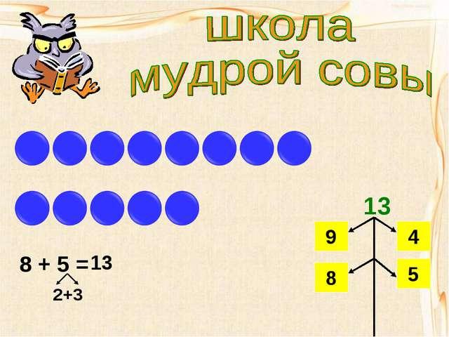 8 + 5 = 2+3 13 13 9 4 8 5