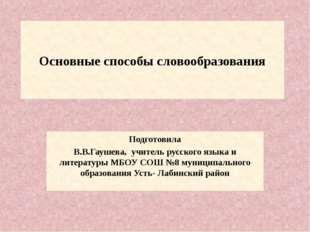Основные способы словообразования Подготовила В.В.Гаушева, учитель русского