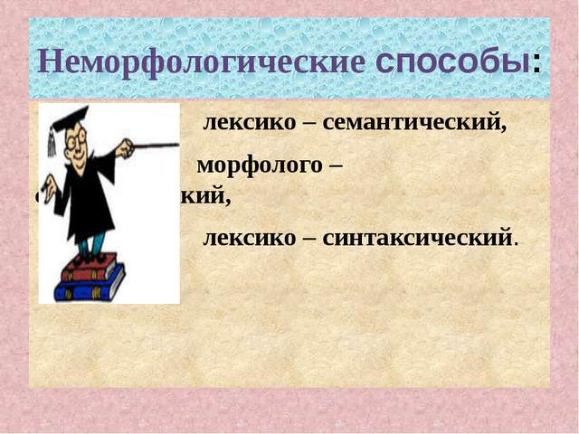 Неморфологические способы: лексико – семантический, морфолого – синтаксически...