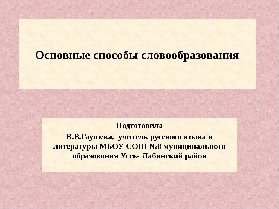 Основные способы словообразования Подготовила В.В.Гаушева, учитель русского...