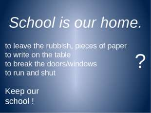 School is our home. to leave the rubbish, pieces of paper to write on the tab