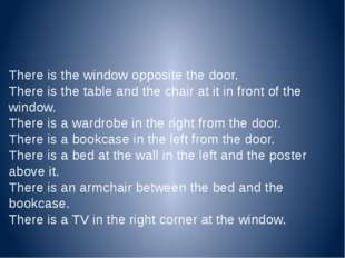 There is the window opposite the door. There is the table and the chair at it
