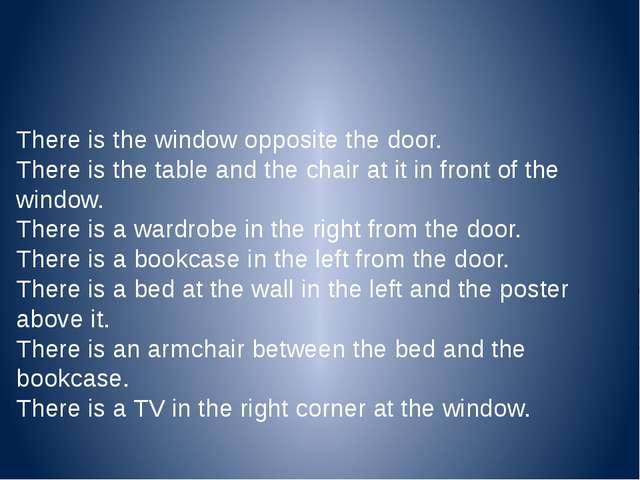There is the window opposite the door. There is the table and the chair at it...
