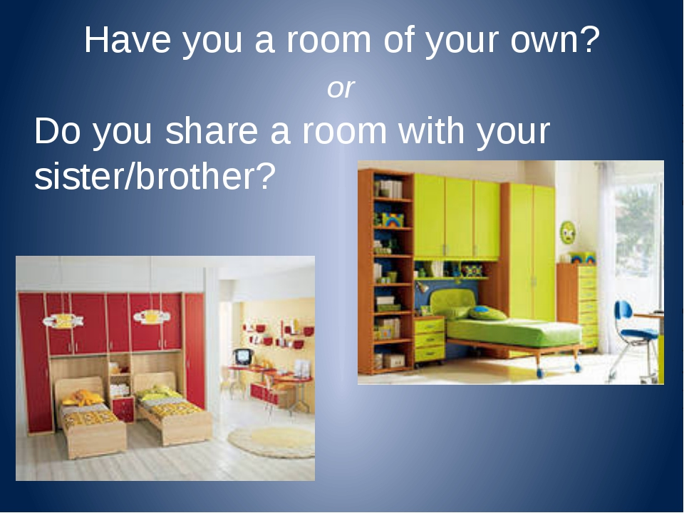 Have you a room of your own? or Do you share a room with your sister/brother?