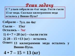 Реши задачу С 7 ульев собрали по 4 кг меда. Гости съели 15 кг меда. Сколько к