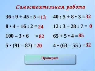 Самостоятельная работа 36 : 9 + 45 : 5 = 40 : 5 + 8 • 3 = 8 • 4 – 16 : 2 =
