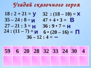 4 Угадай сказочного героя 18 : 2 + 21 = 35 – 24 : 8 = 27 – 21 : 3 = 36 – 12 :